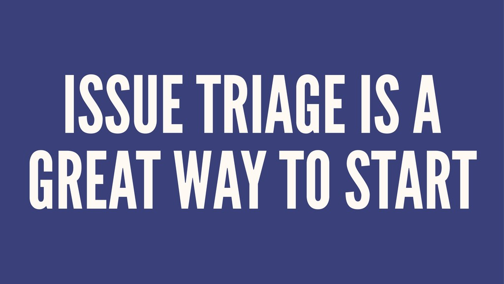 ISSUE TRIAGE IS A GREAT WAY TO START