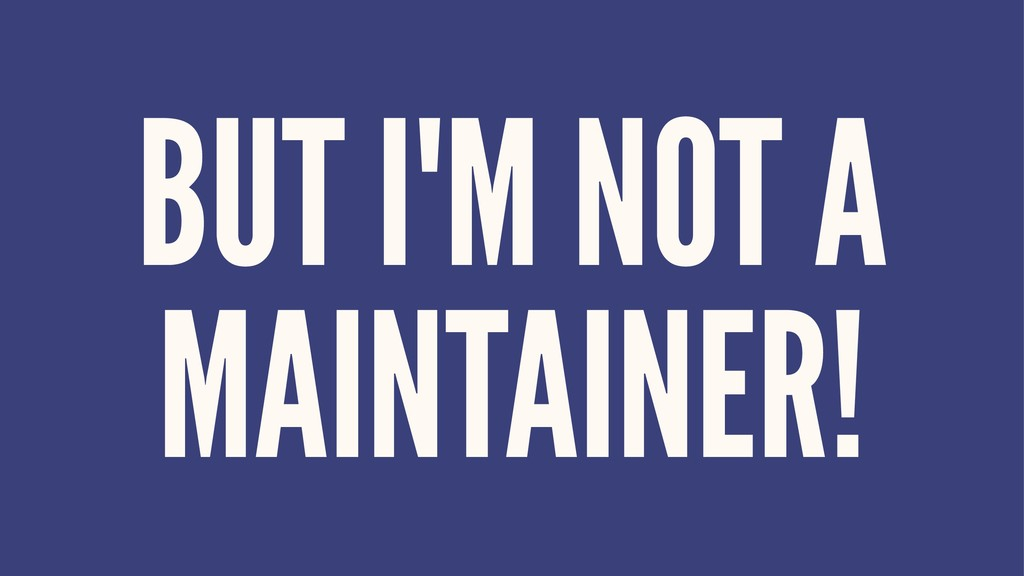 BUT I'M NOT A MAINTAINER!