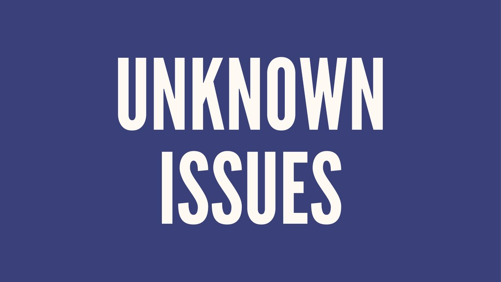 UNKNOWN ISSUES