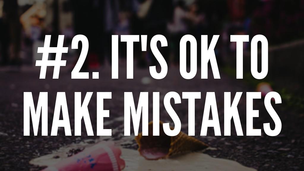 #2. IT'S OK TO MAKE MISTAKES