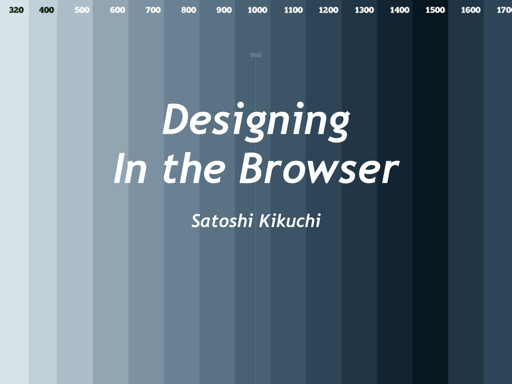 Designing In the Browser Satoshi Kikuchi
