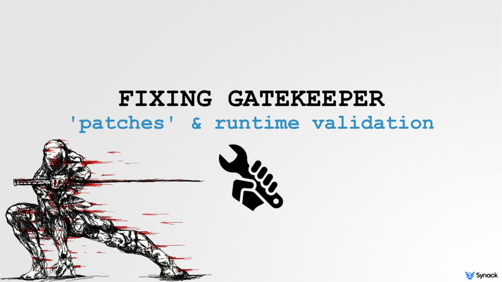 FIXING GATEKEEPER 'patches' & runtime validation