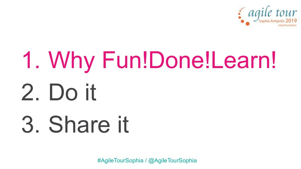 1. Why Fun!Done!Learn! 2. Do it 3. Share it #Ag...