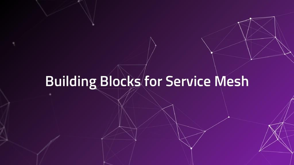 Building Blocks for Service Mesh