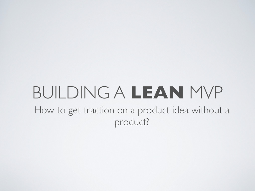 BUILDING A LEAN MVP How to get traction on a pr...