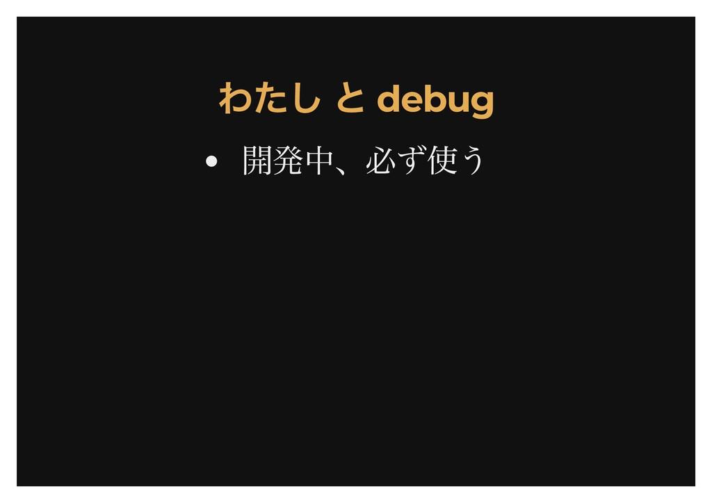 わたし と debug わたし と debug 開発中、必ず使う