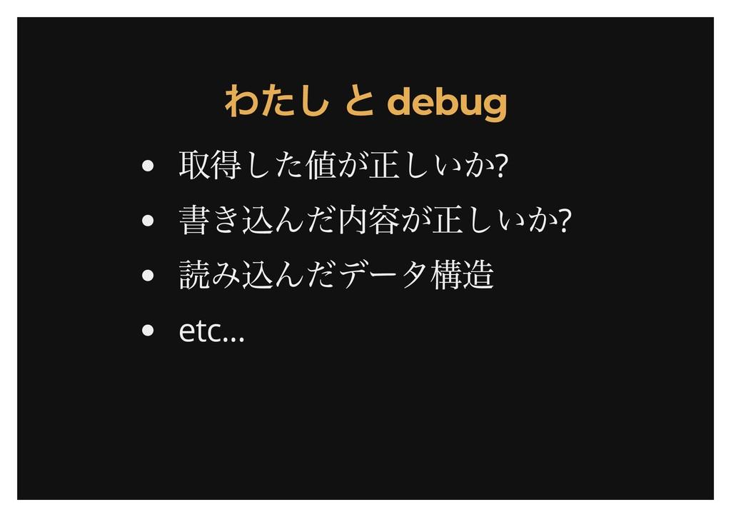 わたし と debug わたし と debug 取得した値が正しいか? 書き込んだ内容が正しい...