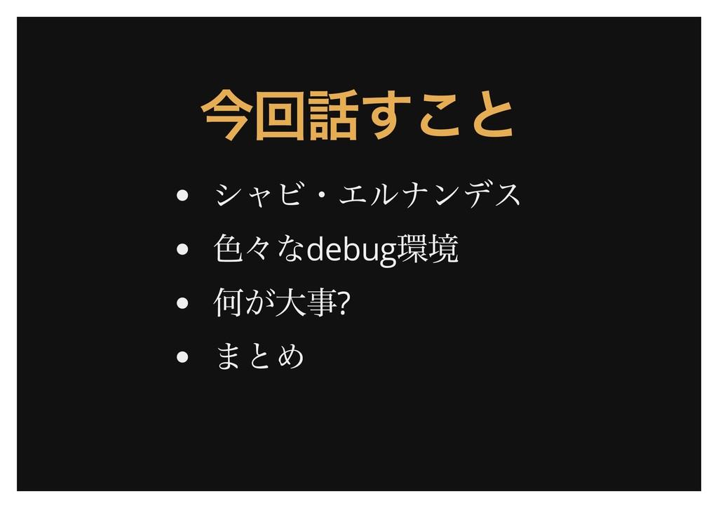 今回話すこと 今回話すこと シャビ・エルナンデス 色々なdebug 環境 何が大事? まとめ