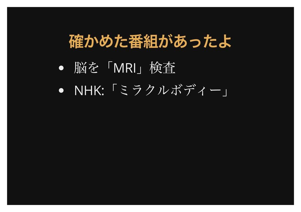 確かめた番組があったよ 確かめた番組があったよ 脳を「MRI 」検査 NHK: 「ミラクルボデ...