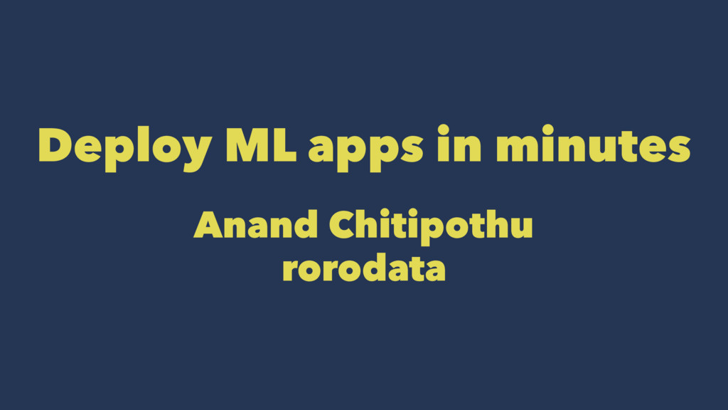 Deploy ML apps in minutes Anand Chitipothu roro...