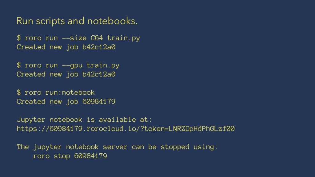Run scripts and notebooks. $ roro run --size C6...