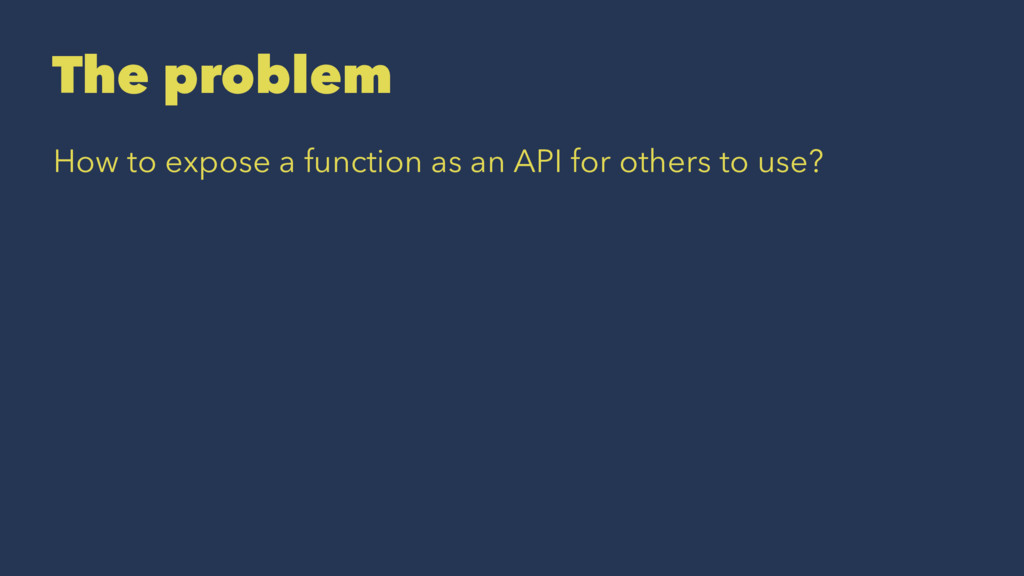 The problem How to expose a function as an API ...