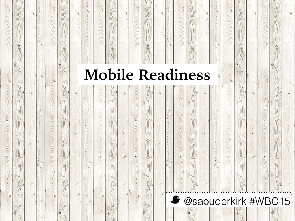@saouderkirk #WBC15 Mobile Readiness