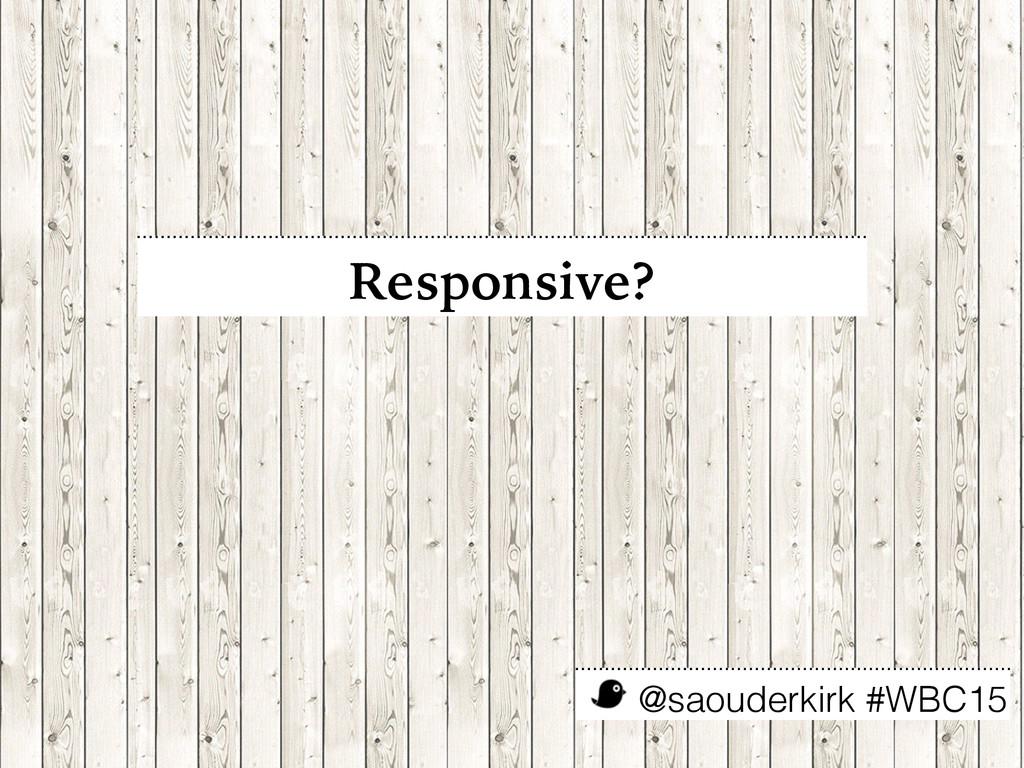 @saouderkirk #WBC15 Responsive?