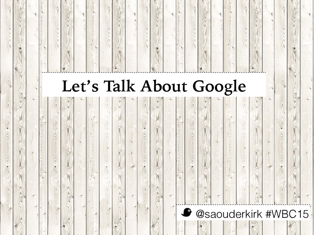 @saouderkirk #WBC15 Let's Talk About Google