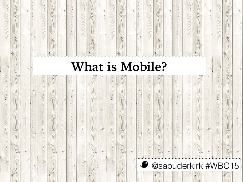 @saouderkirk #WBC15 What is Mobile?
