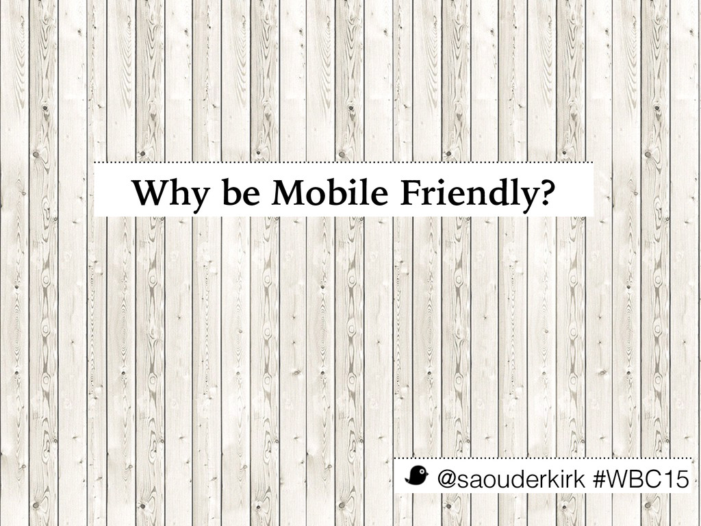 @saouderkirk #WBC15 Why be Mobile Friendly?