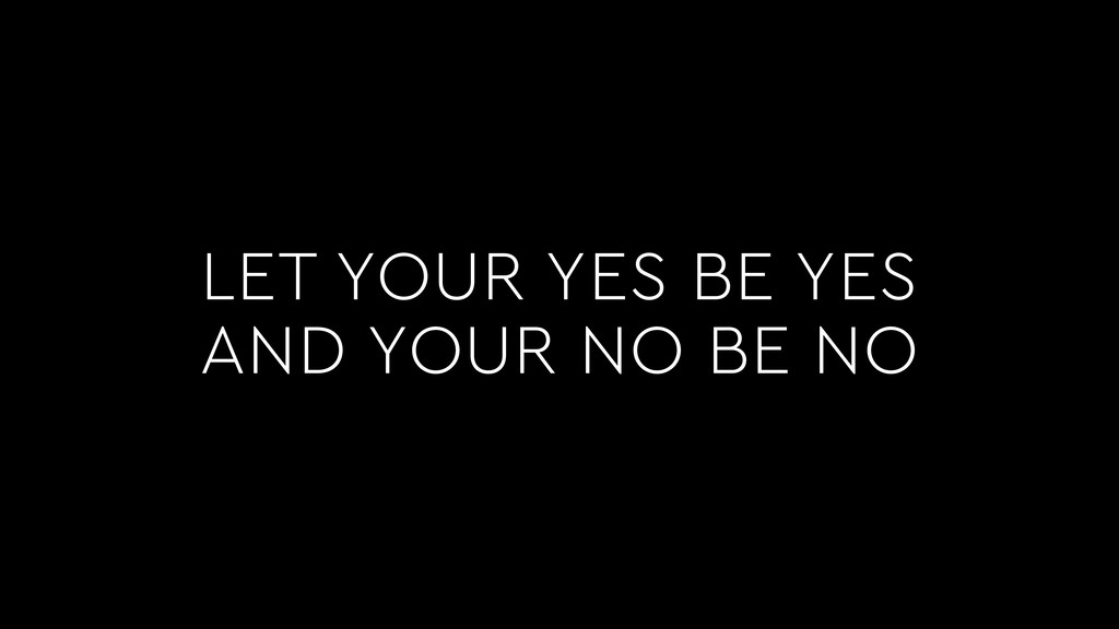 LET YOUR YES BE YES AND YOUR NO BE NO