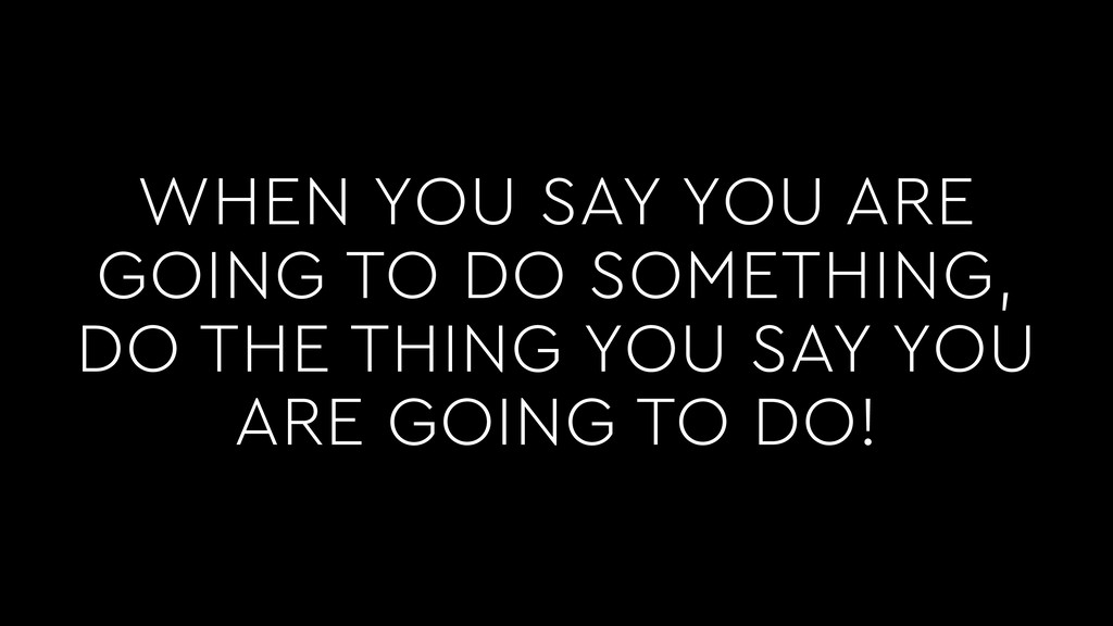WHEN YOU SAY YOU ARE GOING TO DO SOMETHING, DO ...