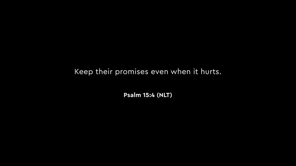 Keep their promises even when it hurts. Psalm 1...