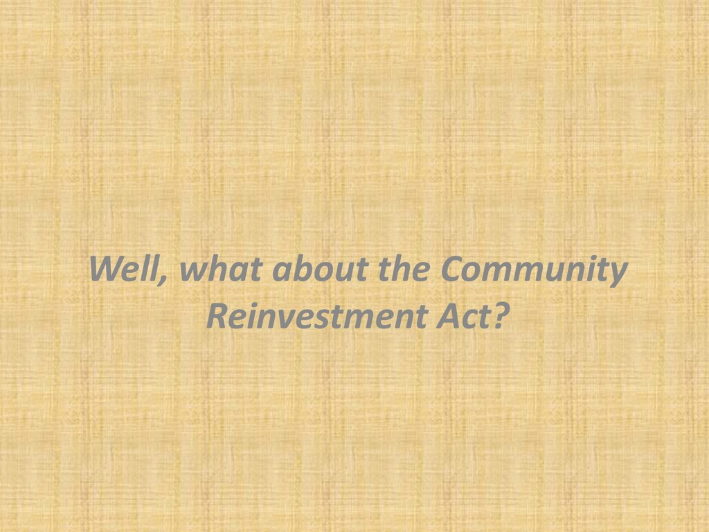 Well, what about the Community Reinvestment Act?