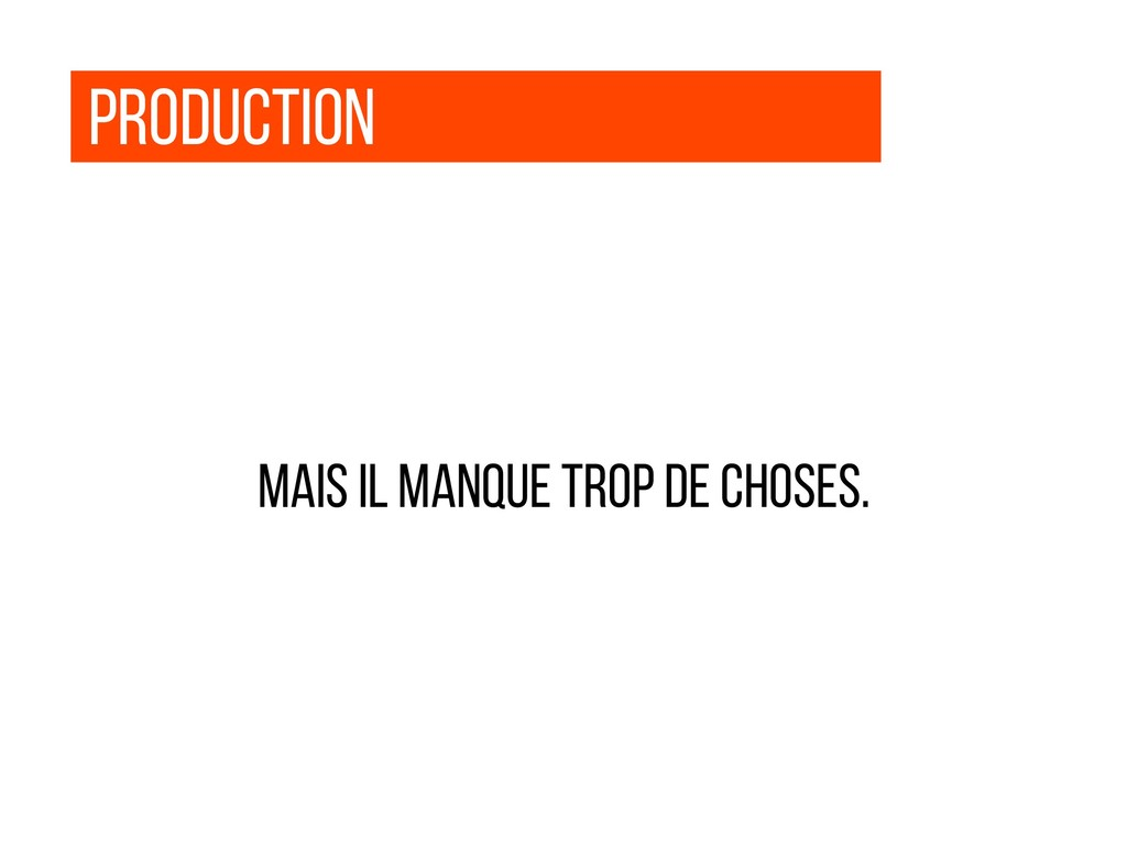 production Mais Il manque trop de choses.