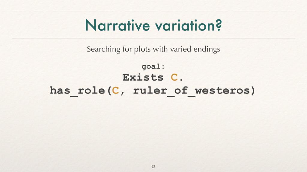 Narrative variation? goal:  Exists C.  has_ro...