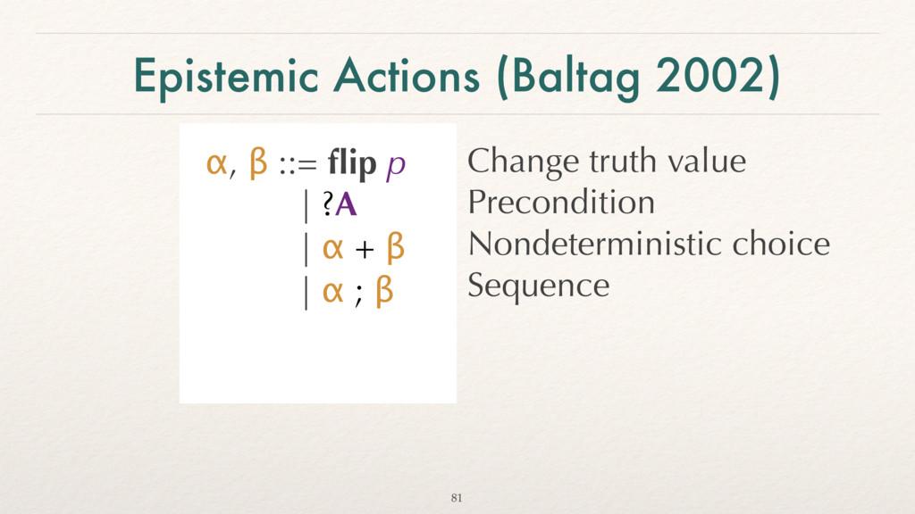Epistemic Actions (Baltag 2002) α, β ::= flip p ...