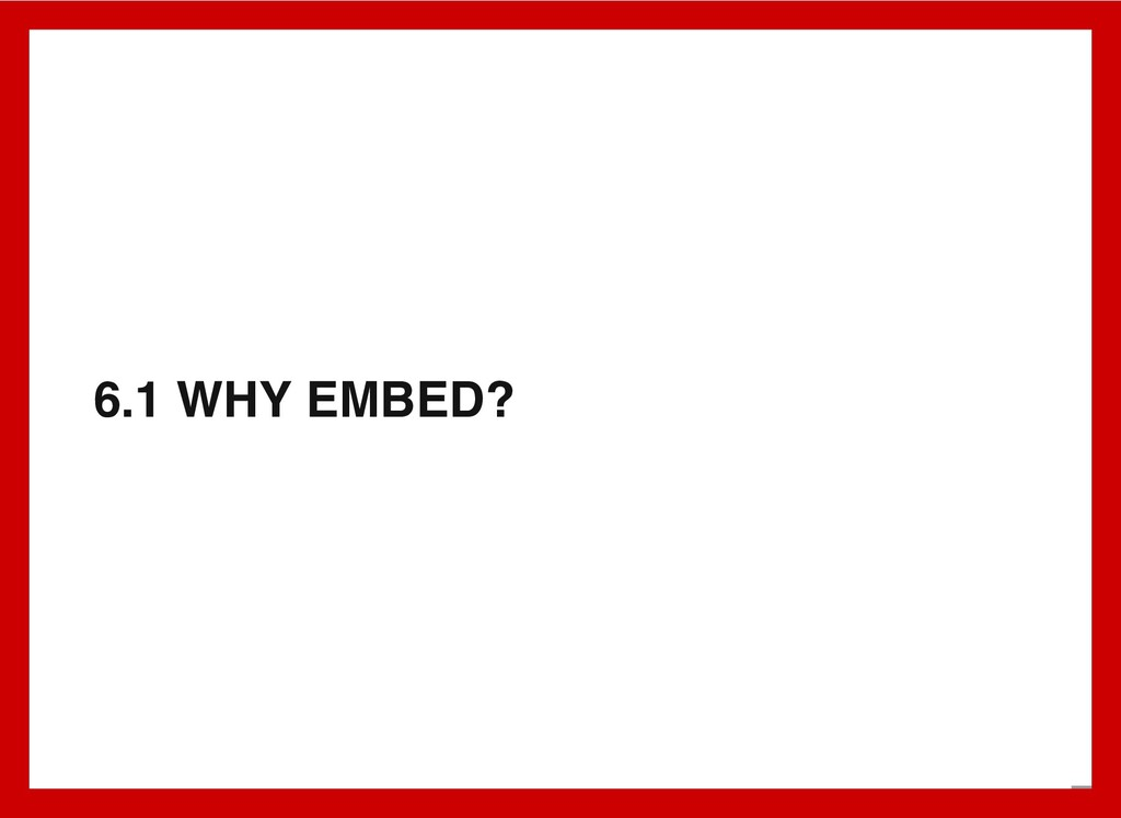 6.1 WHY EMBED? 7 . 2