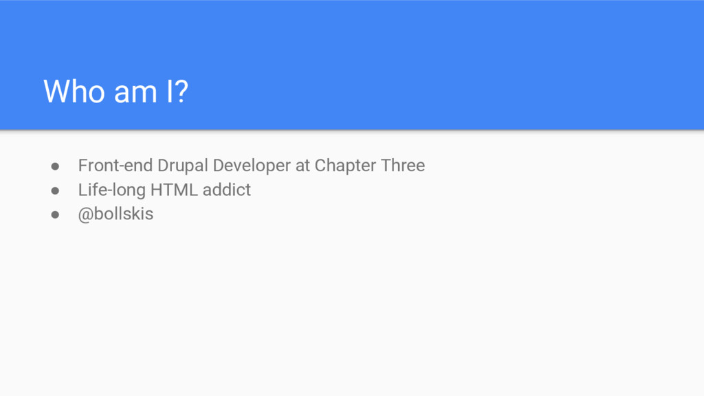 Who am I? ● Front-end Drupal Developer at Chapt...