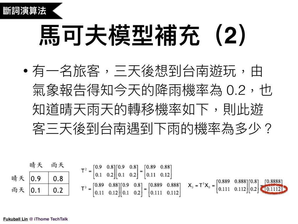 ⾺馬可夫模型補充(2) • 有⼀一名旅客,三天後想到台南遊玩,由 氣象報告得知今天的降雨機率為...