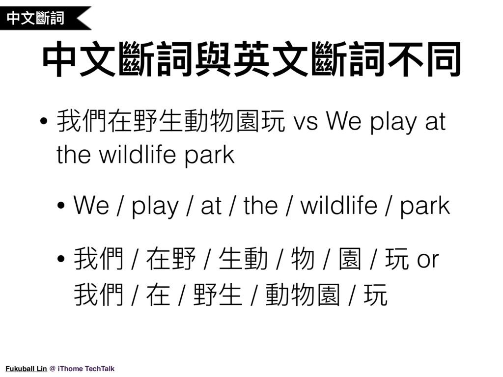 中⽂文斷詞 中⽂文斷詞與英⽂文斷詞不同 • 我們在野⽣生動物園玩 vs We play at ...