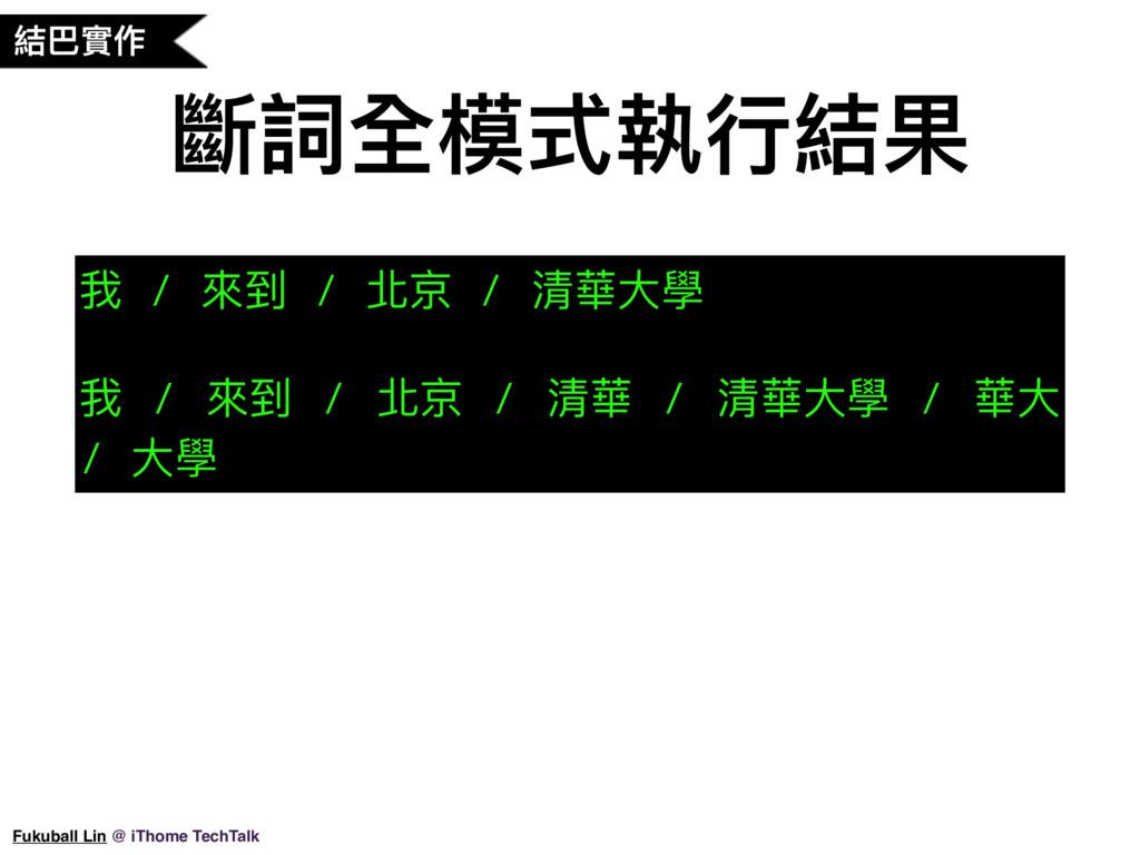斷詞全模式執⾏行行結果 我 / 來來到 / 北京 / 清華⼤大學 我 / 來來到 / 北京 /...