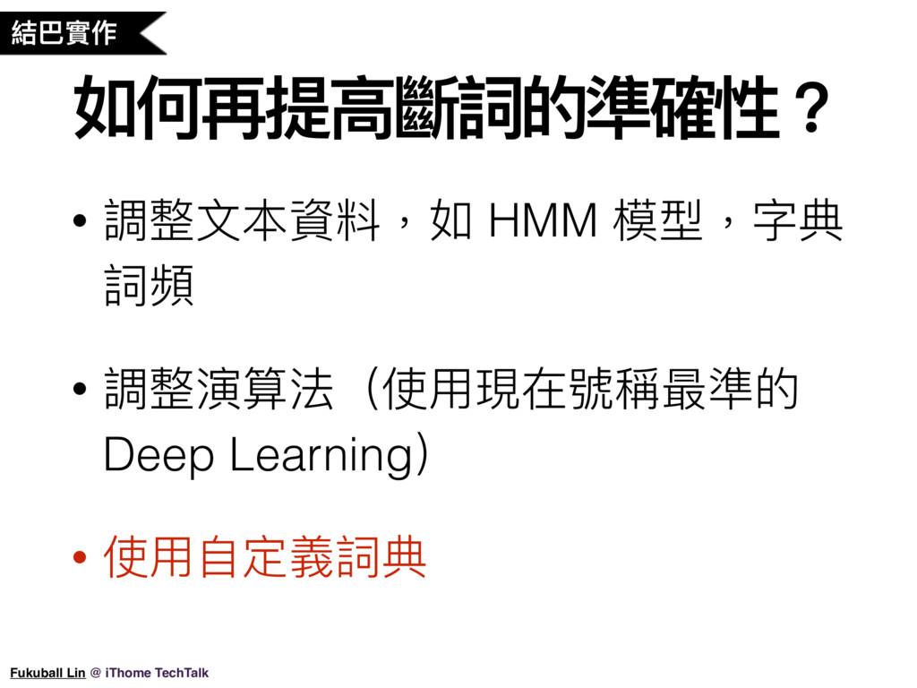 如何再提⾼高斷詞的準確性? • 調整⽂文本資料,如 HMM 模型,字典 詞頻 • 調整演算法(...
