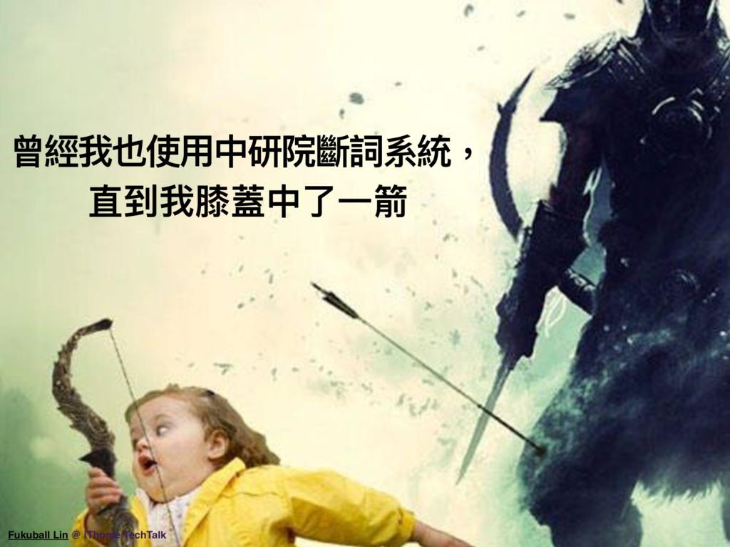 曾經我也使⽤用中研院斷詞系統, 直到我膝蓋中了了⼀一箭 Fukuball Lin @ iTho...