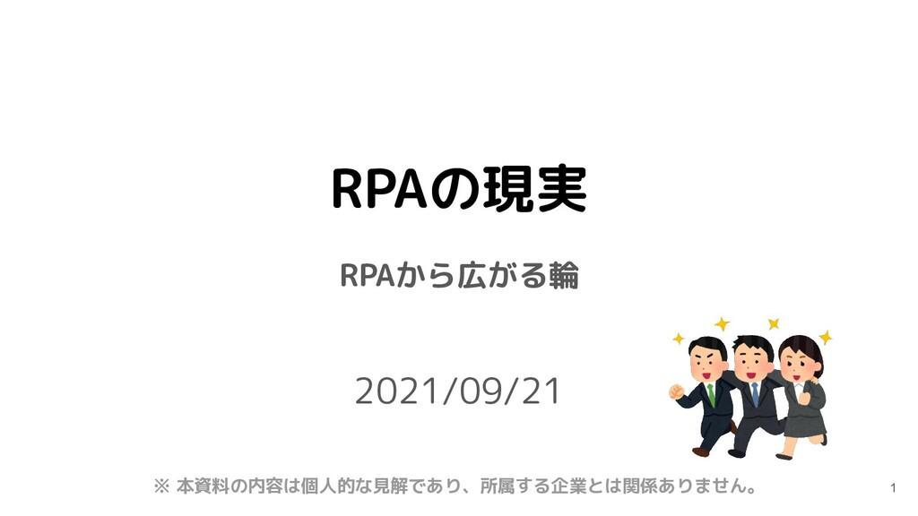 RPAの現実 RPAから広がる輪 2021/09/21 1 ※ 本資料の内容は個人的な見解であ...