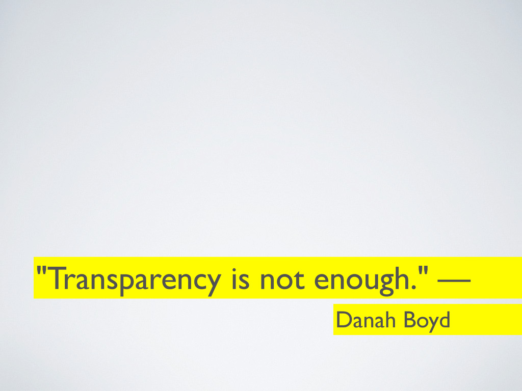 """""""Transparency is not enough."""" — Danah Boyd"""