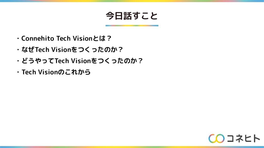 今日話すこと ・Connehito Tech Visionとは? ・なぜTech Vision...