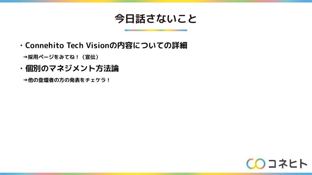 今日話さないこと ・Connehito Tech Visionの内容についての詳細  →採用ペ...
