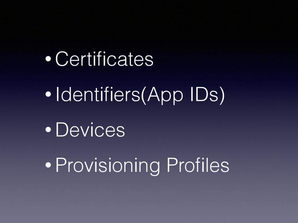 • Certificates • Identifiers(App IDs) • Devices •...
