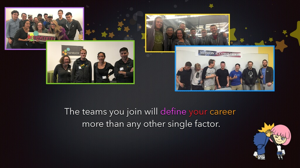 The teams you join will define your career more ...