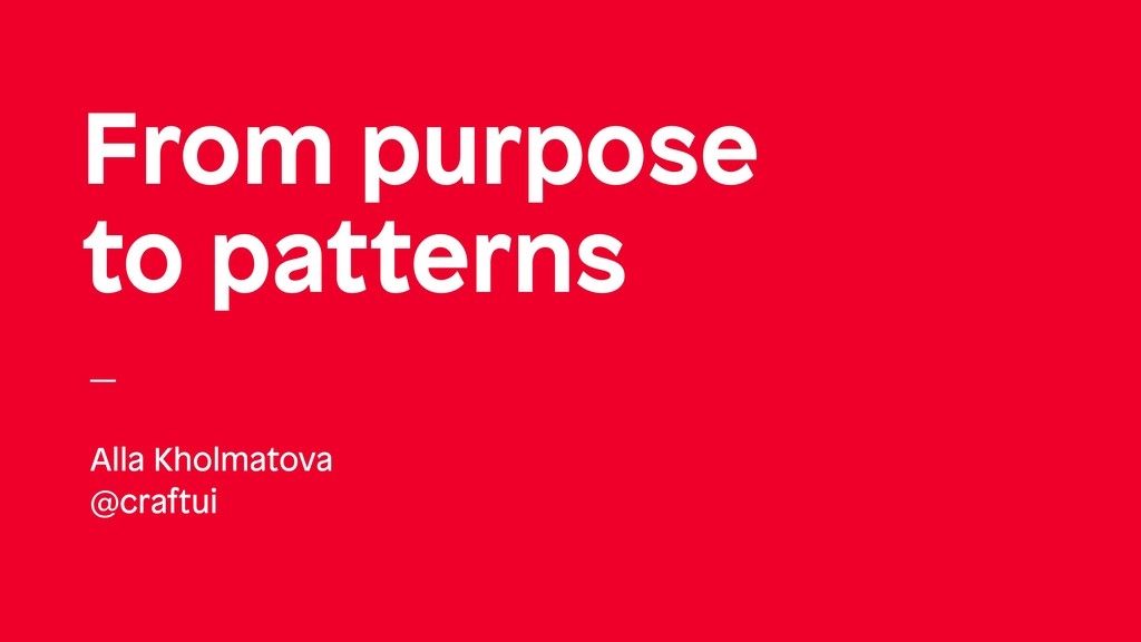 From purpose to patterns Alla Kholmatova @craft...