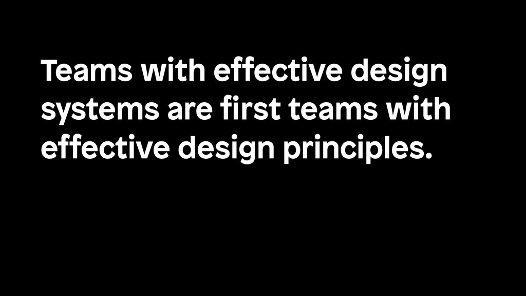 Teams with effective design systems are first te...