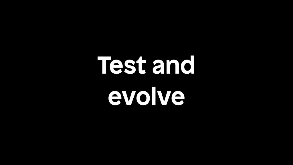 Test and evolve