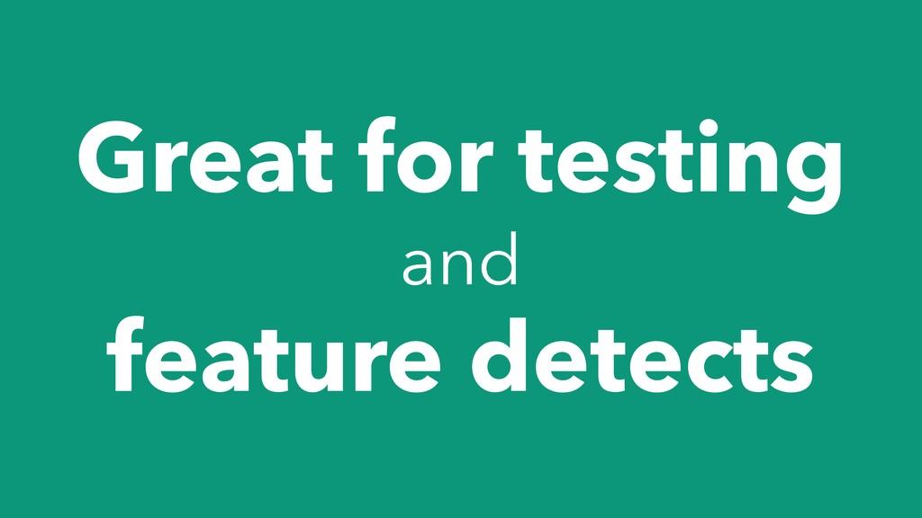 Great for testing and feature detects