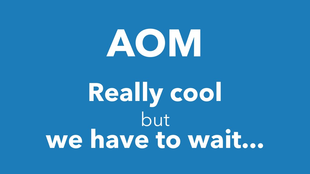 AOM Really cool but we have to wait...