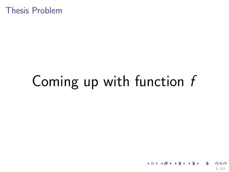 Thesis Problem Coming up with function f 5 / 32