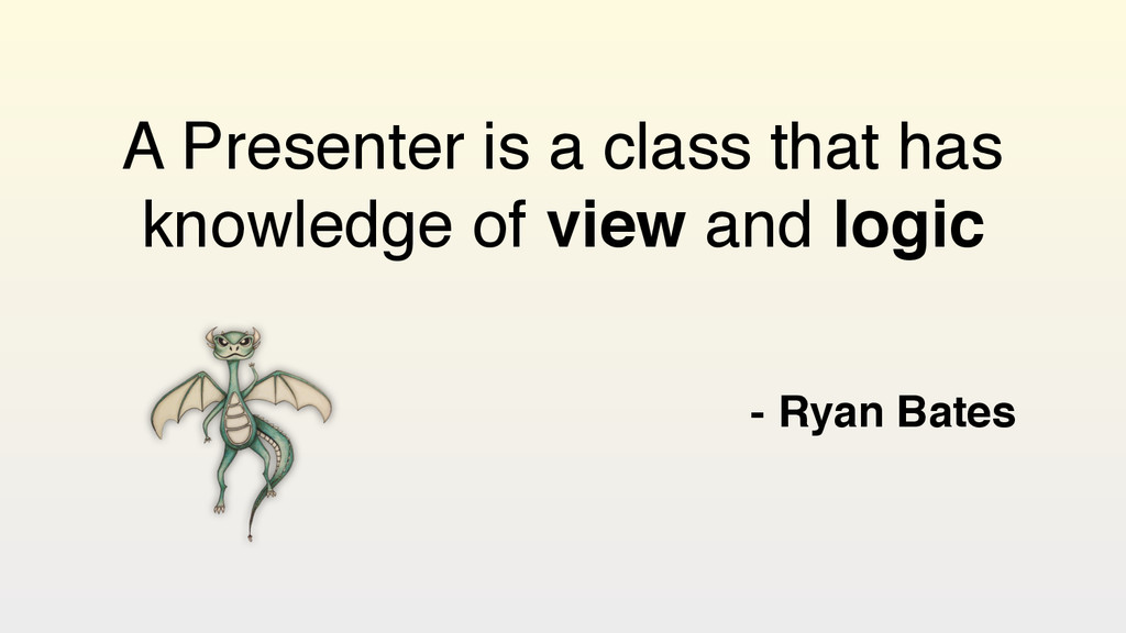 A Presenter is a class that has knowledge of vi...