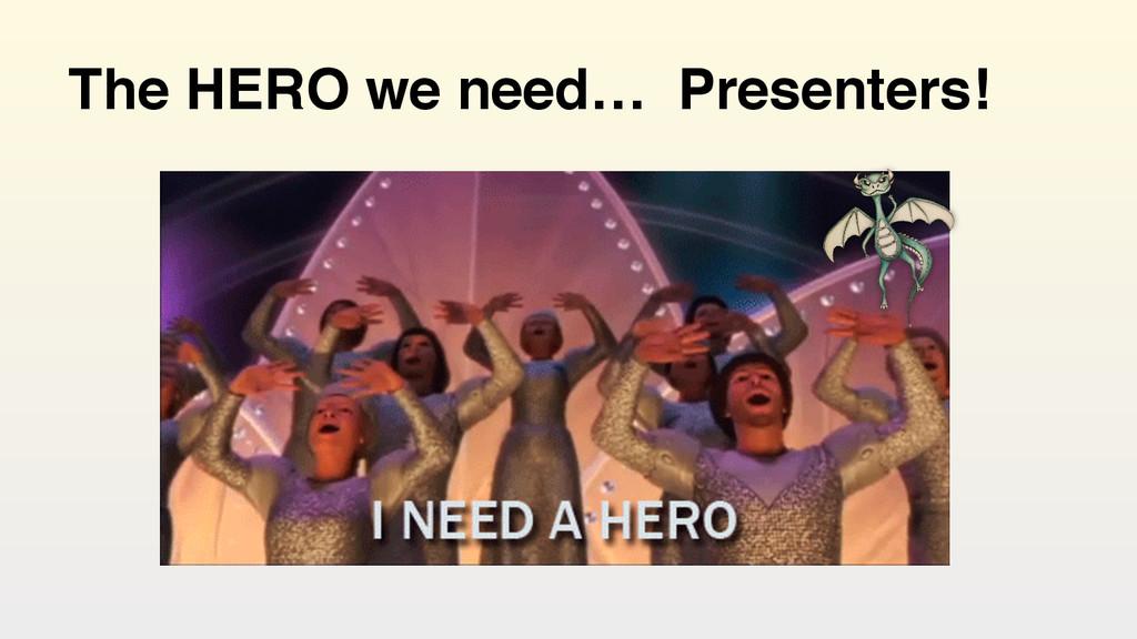 The HERO we need… Presenters!