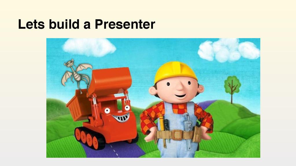 Lets build a Presenter